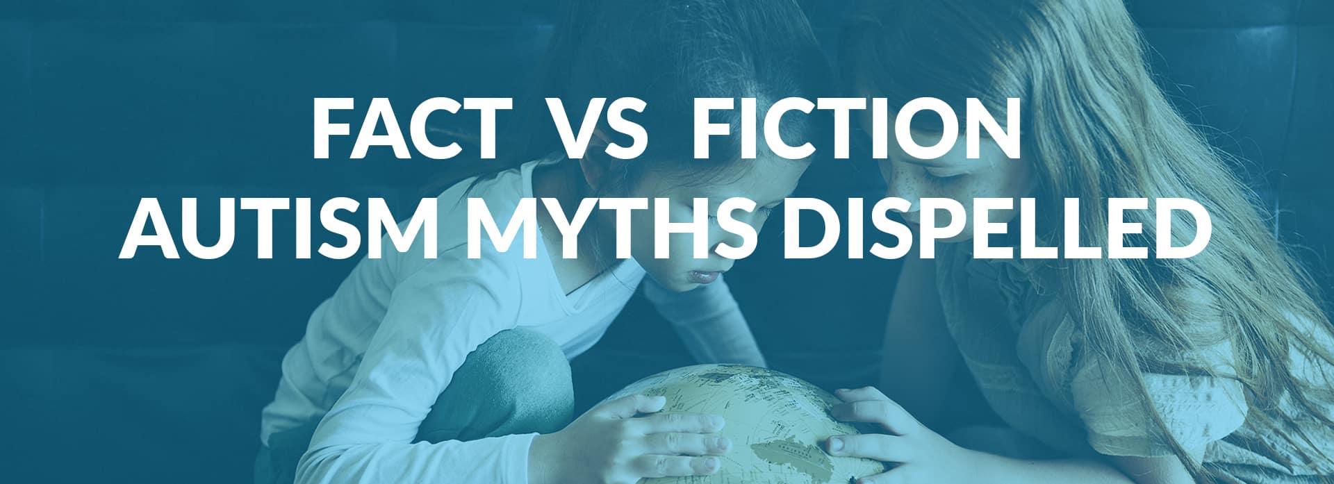 Fact Versus Fiction 6 Autism Myths Dispelled