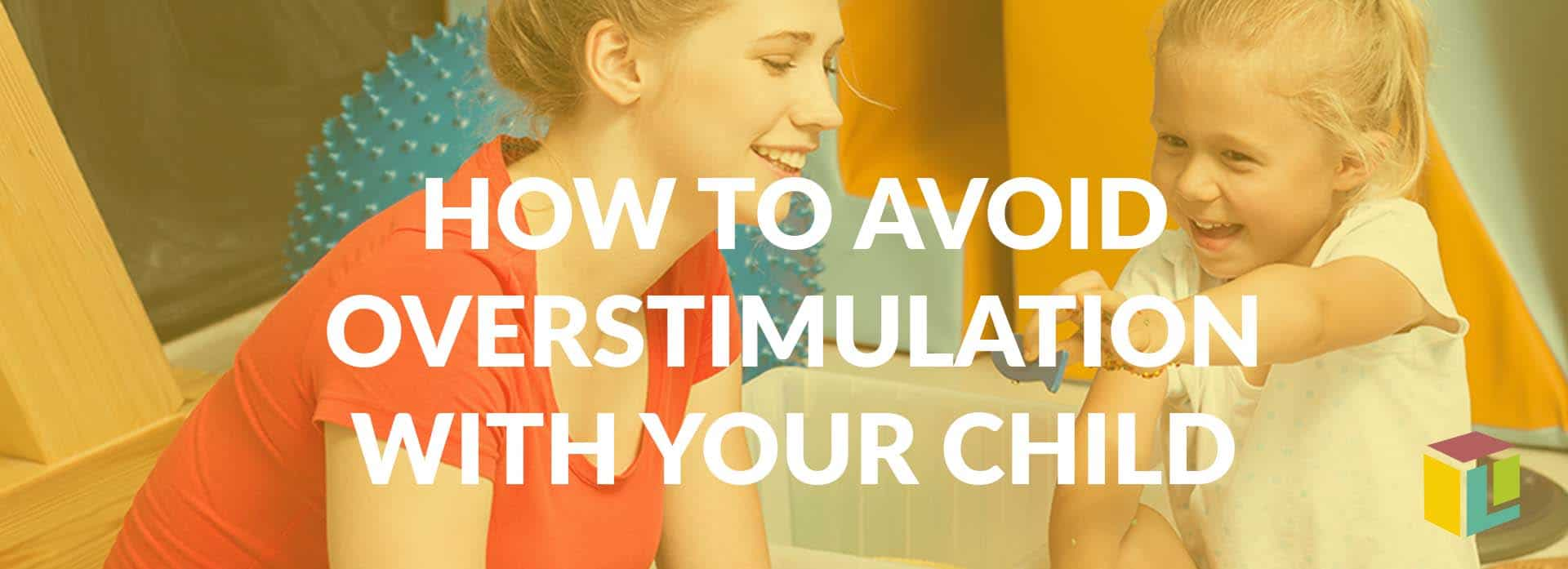 How To Avoid Overstimulation With Your Child