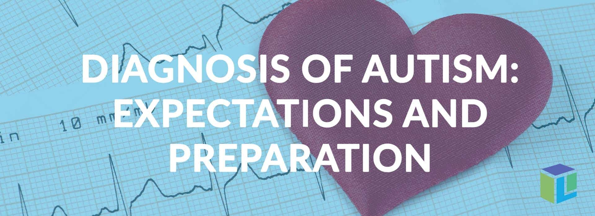 Diagnosis Of Autism: Expectations And Preparation