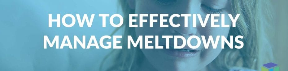 How To Effectively Manage Meltdowns