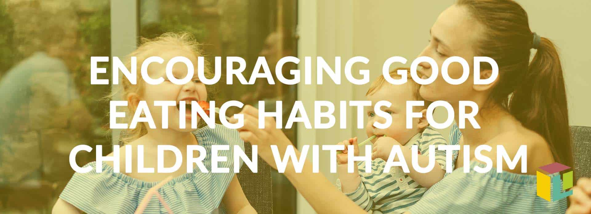 Encouraging Good Eating Habits For Children With Autism