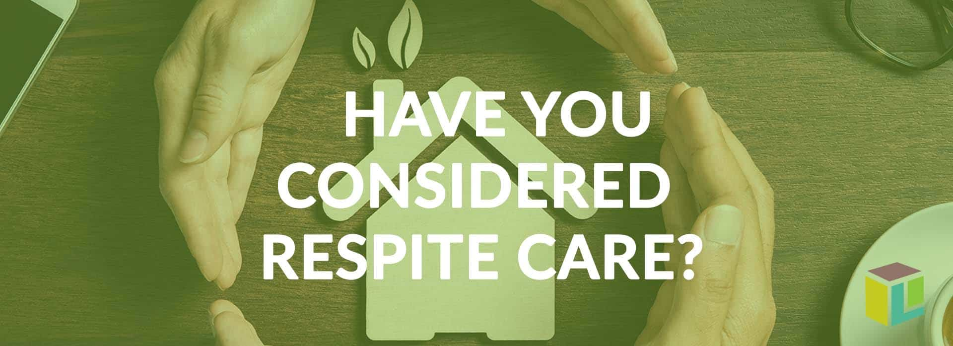 Have You Considered Respite Care?