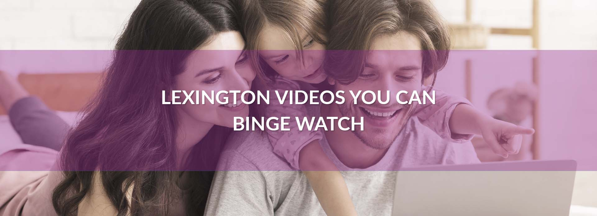Lexington Videos You Can Binge Watch